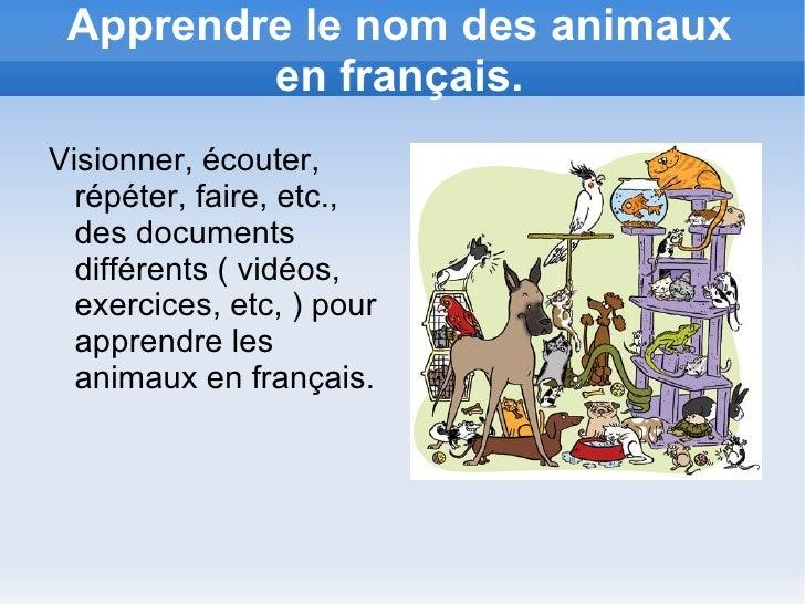 Apprendre le nom des animaux en français. <ul><li>Visionner, écouter, répéter, faire, etc., des documents différents ( vid...