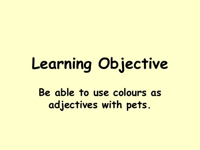 Learning ObjectiveBe able to use colours as  adjectives with pets.