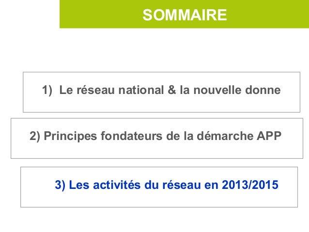 SOMMAIRE  1) Le réseau national & la nouvelle donne2) Principes fondateurs de la démarche APP    3) Les activités du résea...