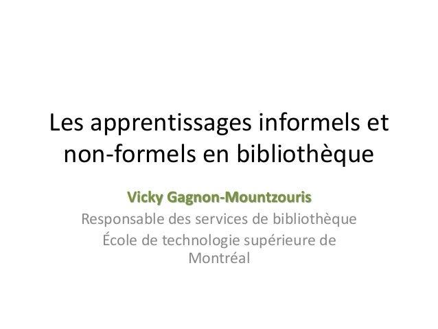 Les apprentissages informels et non-formels en bibliothèque Vicky Gagnon-Mountzouris Responsable des services de bibliothè...