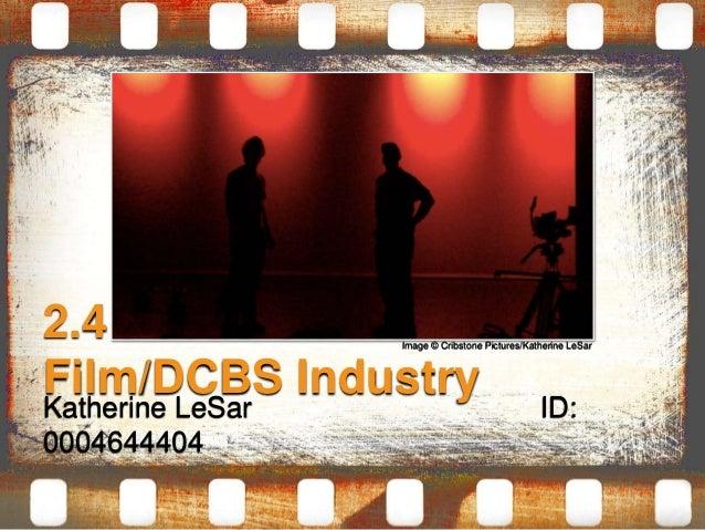 2.4 Focus on the  Film/DCBS Industry  Katherine LeSar ID:  0004644404  Image © Cribstone Pictures/Katherine LeSar