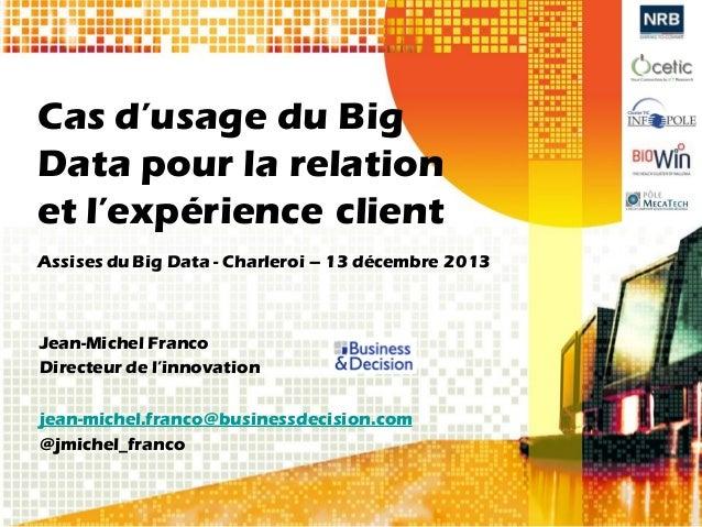 Cas d'usage du Big Data pour la relation et l'expérience client Assises du Big Data - Charleroi – 13 décembre 2013  Jean-M...