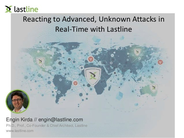 Reacting to Advanced, Unknown Attacks in  Real-Time with Lastline  Engin Kirda // engin@lastline.com  Ph.D., Prof., Co-Fou...