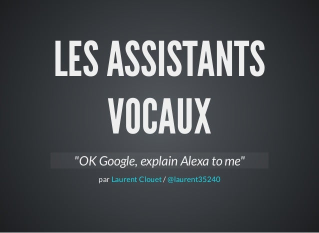 "LES ASSISTANTS VOCAUX par / ""OK Google, explain Alexa to me"" Laurent Clouet @laurent35240"