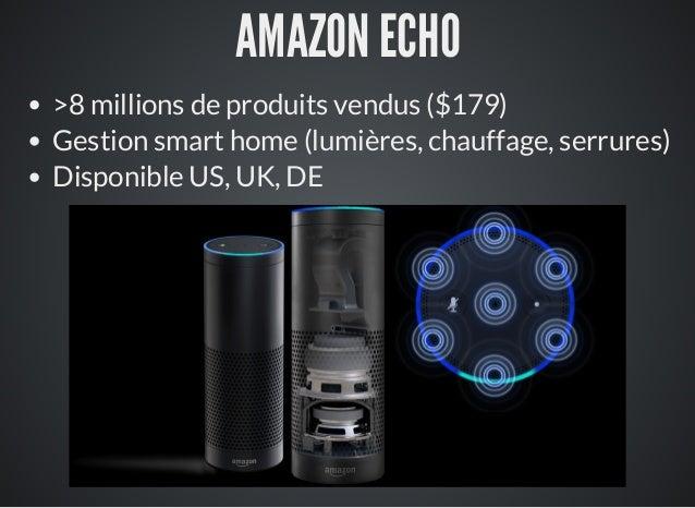 AMAZON ECHO >8 millions de produits vendus ($179) Gestion smart home (lumières, chauffage, serrures) Disponible US, UK, DE