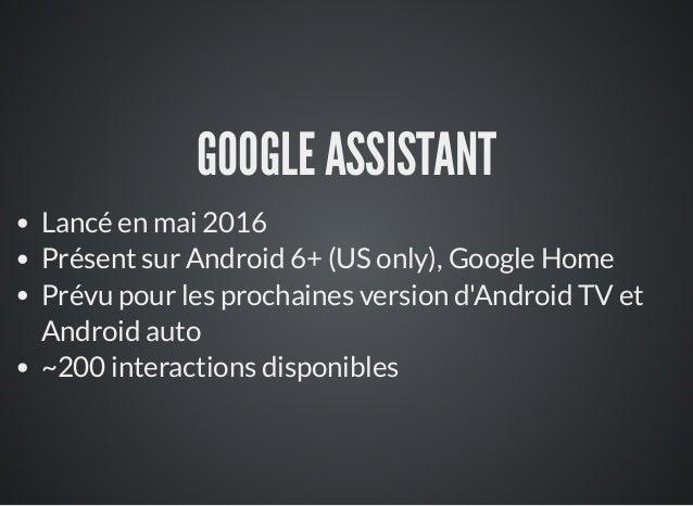 GOOGLE ASSISTANT Lancé en mai 2016 Présent sur Android 6+ (US only), Google Home Prévu pour les prochaines version d'Andro...