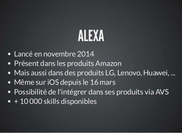 ALEXA Lancé en novembre 2014 Présent dans les produits Amazon Mais aussi dans des produits LG, Lenovo, Huawei, ... Même su...