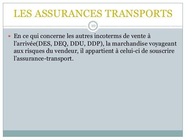 LES ASSURANCES TRANSPORTS 10  En ce qui concerne les autres incoterms de vente à l'arrivée(DES, DEQ, DDU, DDP), la marcha...