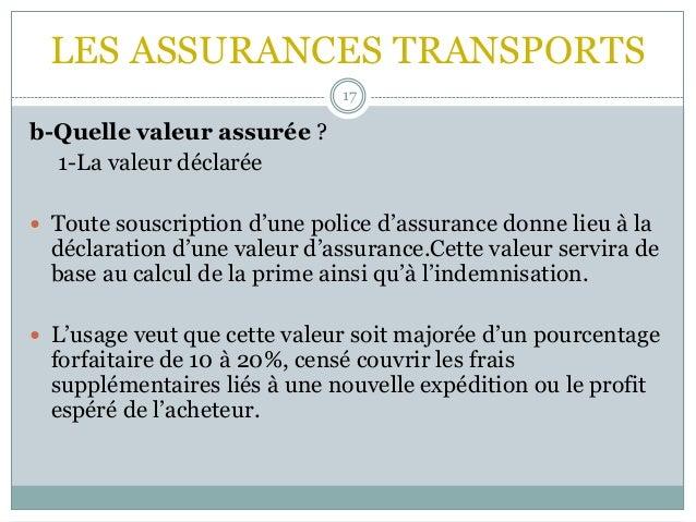 LES ASSURANCES TRANSPORTS 17 b-Quelle valeur assurée ? 1-La valeur déclarée  Toute souscription d'une police d'assurance ...