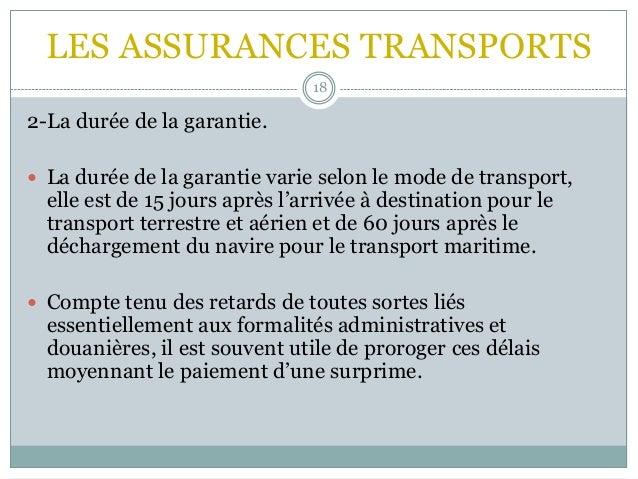 LES ASSURANCES TRANSPORTS 18 2-La durée de la garantie.  La durée de la garantie varie selon le mode de transport, elle e...