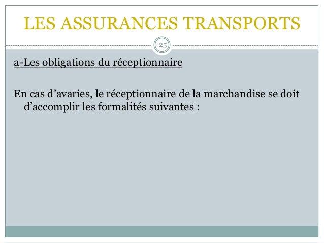 LES ASSURANCES TRANSPORTS 25 a-Les obligations du réceptionnaire En cas d'avaries, le réceptionnaire de la marchandise se ...