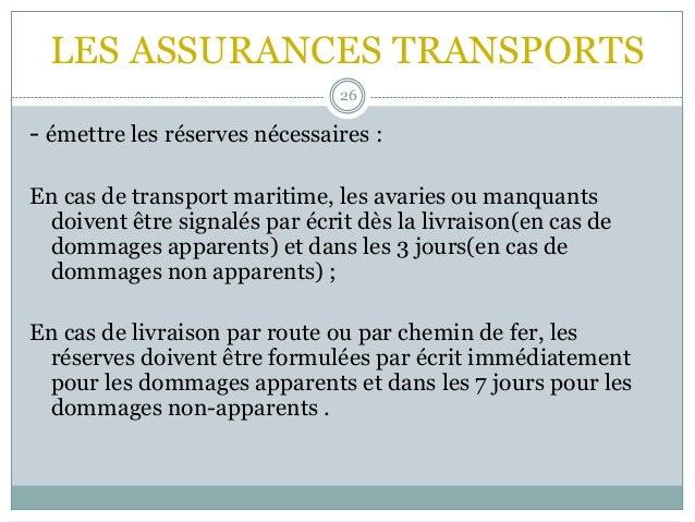 LES ASSURANCES TRANSPORTS 26 - émettre les réserves nécessaires : En cas de transport maritime, les avaries ou manquants d...