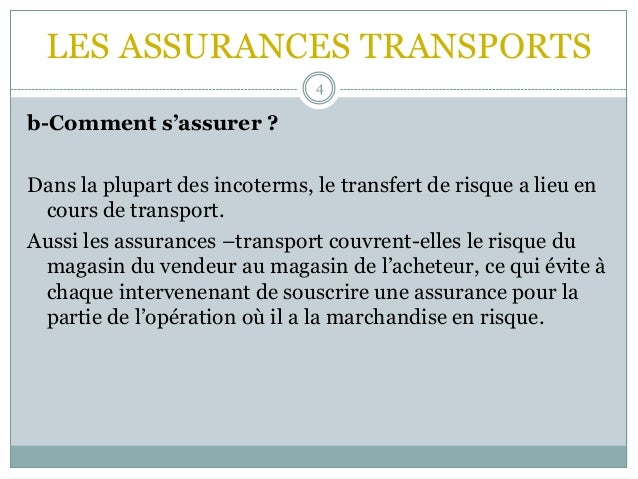 LES ASSURANCES TRANSPORTS 4 b-Comment s'assurer ? Dans la plupart des incoterms, le transfert de risque a lieu en cours de...
