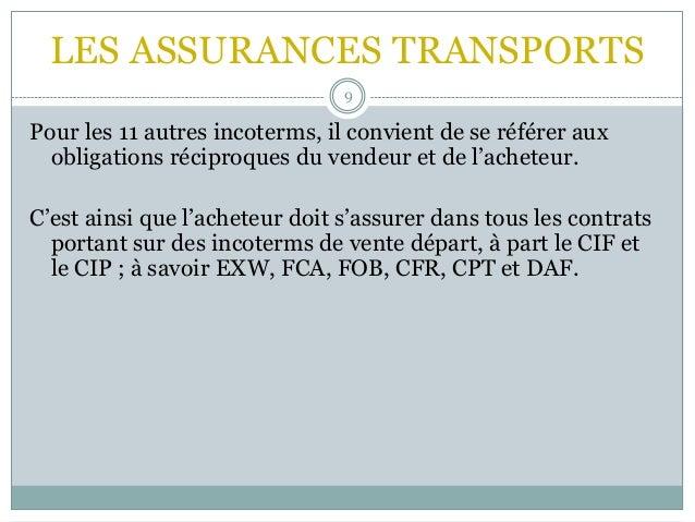 LES ASSURANCES TRANSPORTS 9 Pour les 11 autres incoterms, il convient de se référer aux obligations réciproques du vendeur...