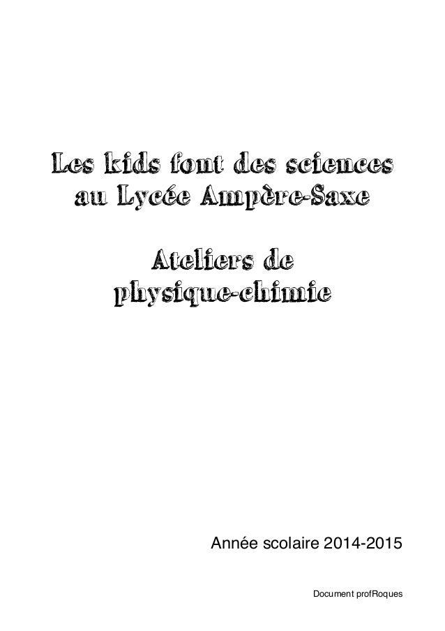 Les kids font des sciences au Lycée Ampère-Saxe Ateliers de  physique-chimie Année scolaire 2014-2015 Document profRoques