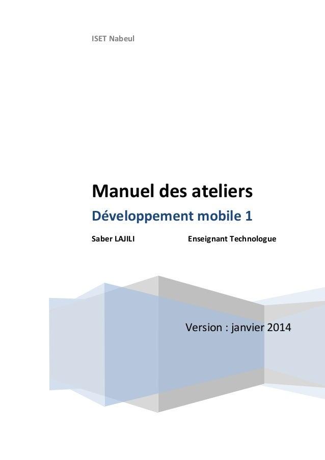 ISET Nabeul Version : janvier 2014 Manuel des ateliers Développement mobile 1 Saber LAJILI Enseignant Technologue