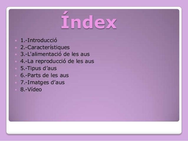 Índex           1.-Introducció 2.-Característiques 3.-L'alimentació de les aus 4.-La reproducció de les aus 5.-Tip...