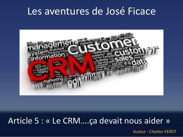 Article 5: «Le CRM….ça devait nous aider»  Les aventures de José Ficace  Auteur : Charles VEROT