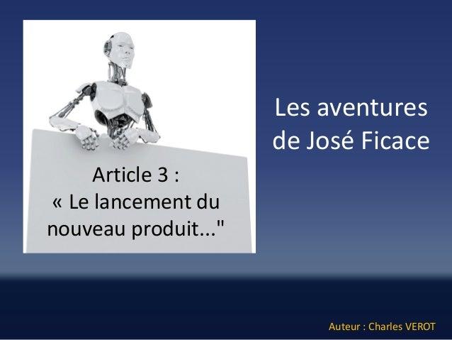 """Les aventures de José Ficace  Auteur : Charles VEROT  Article 3 :  «Le lancement du nouveau produit..."""""""