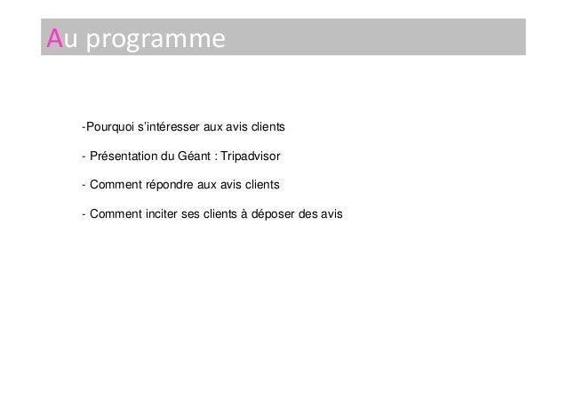 Au programme -Pourquoi s'intéresser aux avis clients - Présentation du Géant : Tripadvisor - Comment répondre aux avis cli...