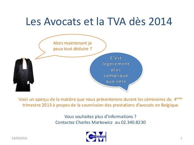 Les Avocats et la TVA dès 2014 Alors maintenant je peux tout déduire ? 24/09/2013 1 Voici un aperçu de la matière que nous...