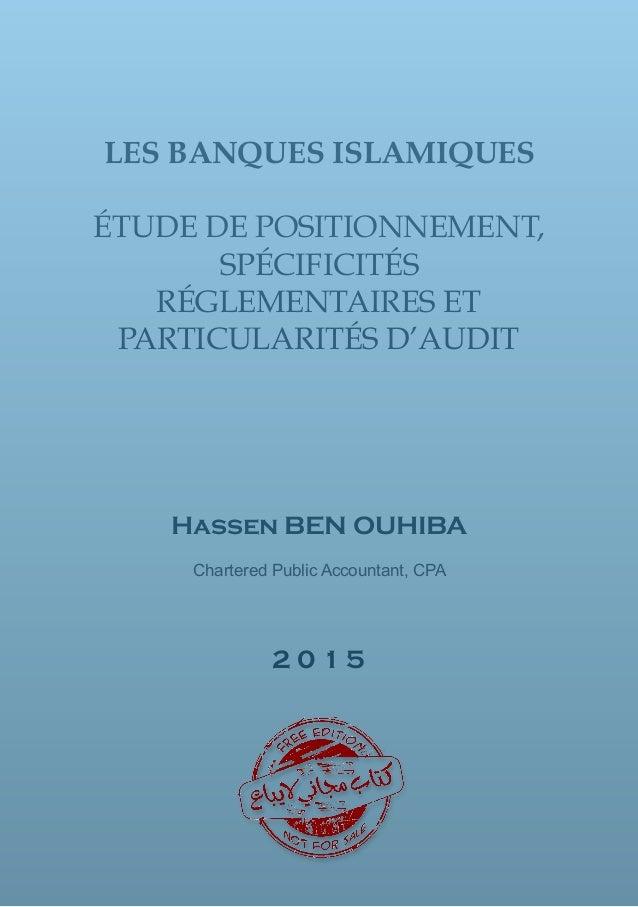 LES BANQUES ISLAMIQUES ÉTUDE DE POSITIONNEMENT, SPÉCIFICITÉS RÉGLEMENTAIRES ET PARTICULARITÉS D'AUDIT Hassen BEN OUHIBA Ch...