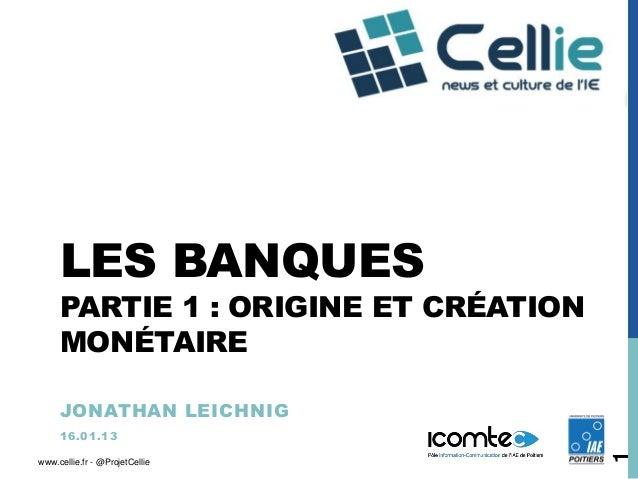 LES BANQUES     PARTIE 1 : ORIGINE ET CRÉATION     MONÉTAIRE     JONATHAN LEICHNIG     1 6 .0 1 .1 3                      ...