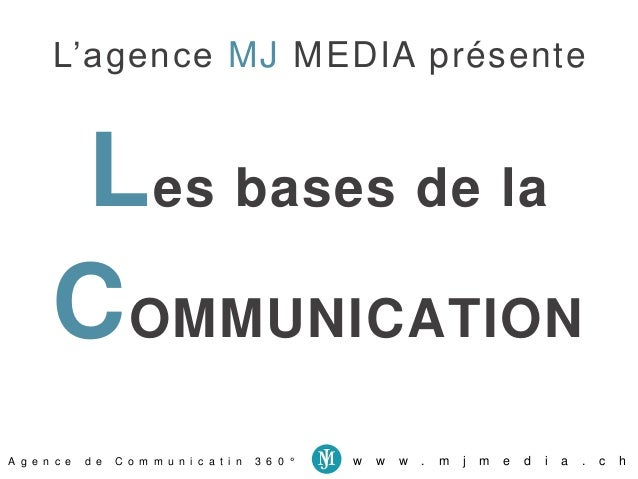 L'agence MJ MEDIA présente  Les bases de la  COMMUNICATION  A g e n c e d e C o m m u n i c a t i n 3 6 0 ° w w w . m j m ...
