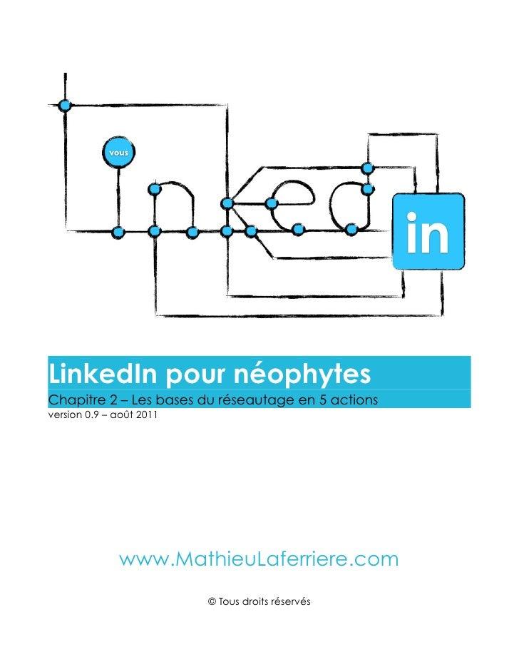 LinkedIn pour néophytesChapitre 2 – Les bases du réseautage en 5 actionsversion 0.9 – août 2011              www.MathieuLa...
