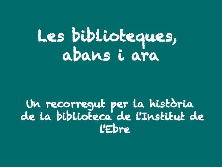 Les biblioteques,      abans i ara    Un recorregut per la història de la biblioteca de l'Institut de               l'Ebre