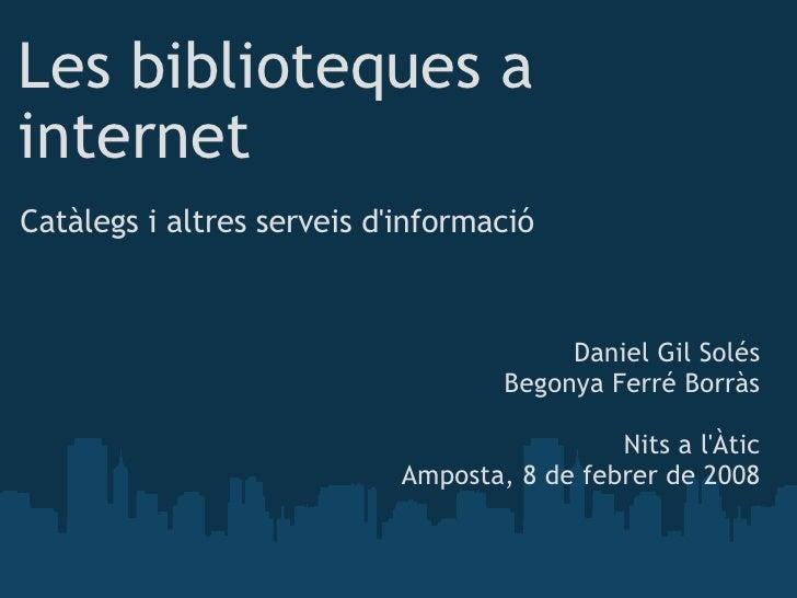 Les biblioteques a internet Catàlegs i altres serveis d'informació Daniel Gil Solés Begonya Ferré Borràs Nits a l'Àtic Amp...
