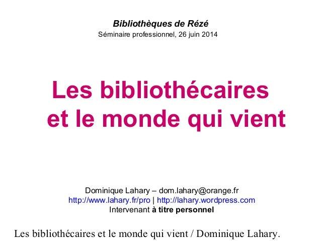 Les bibliothécaires et le monde qui vient / Dominique Lahary. Bibliothèques de Rézé Séminaire professionnel, 26 juin 2014 ...