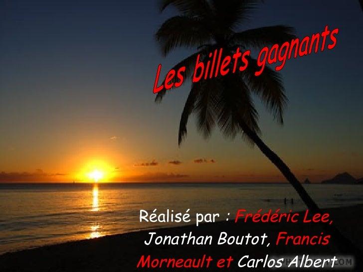 Réalisé par  :  Frédéric Lee,  Jonathan Boutot,  Francis Morneault et  Carlos Albert Les billets gagnants