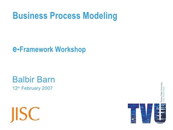 Business Process Modeling e- Framework Workshop Balbir Barn 12 th  February 2007