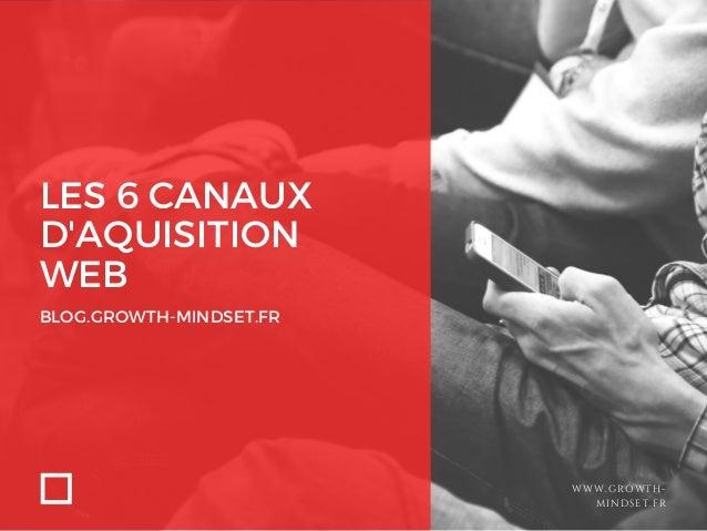 LES 6 CANAUX D'AQUISITION WEB BLOG.GROWTH-MINDSET.FR WWW.GROWTH- MINDSET.FR