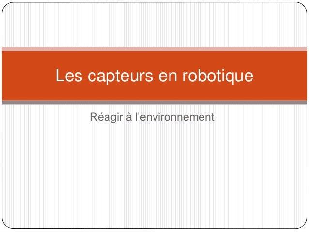 Les capteurs en robotique  Réagir à l'environnement