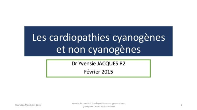 Les cardiopathies cyanogènes et non cyanogènes Dr Yvensie JACQUES R2 Février 2015 Thursday, March 12, 2015 Yvensie Jacques...