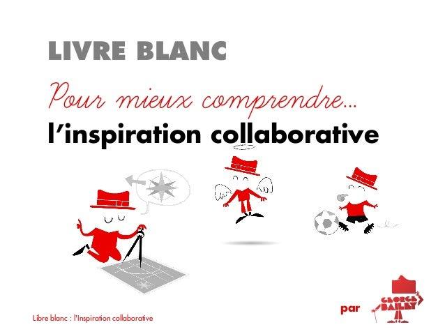 LIVRE BLANC    Pour mieux comprendre…    l'inspiration collaborative                                            parLibre b...