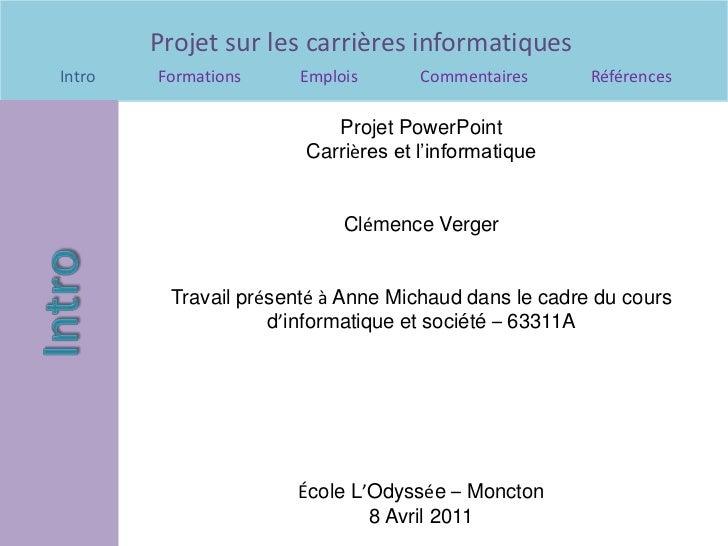 Projet PowerPoint<br />Carrières et l'informatique<br />Clémence Verger<br />Travail présentéà Anne Michaud dans le cadre ...