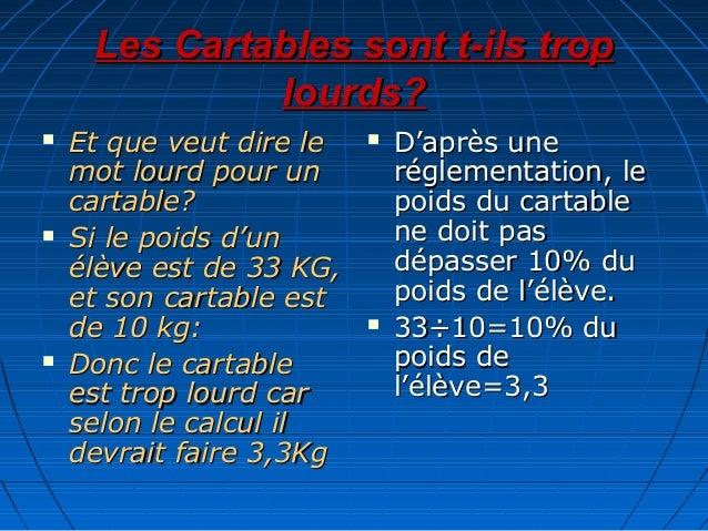 Les Cartables sont t-ils trop lourds?       Et que veut dire le mot lourd pour un cartable? Si le poids d'un élève est ...