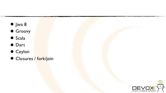 • Java 8• Scala  Groovy• Dart• Ceylon• Closures / fork/join•                         13