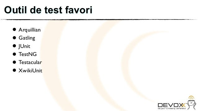 Outil de test favori • Arquillian • JUnit   Gatling • TestNG • Testacular • XwikiUnit •                       19