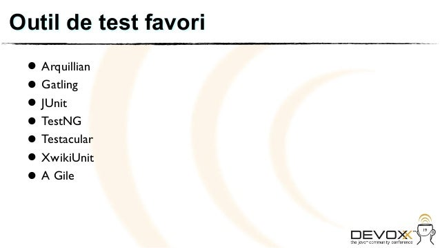 Outil de test favori • Arquillian • JUnit   Gatling • TestNG • Testacular • XwikiUnit • A Gile •                       19