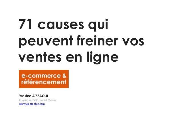 71 causes qui peuvent freiner vos ventes en ligne Yassine AÏSSAOUI Consultant SEO, Social Media www.ya-graphic.com