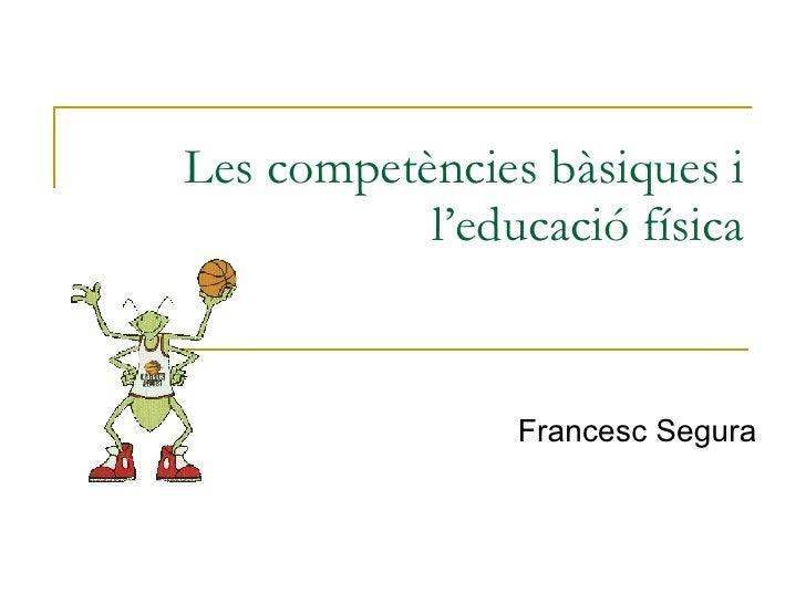 Les competències bàsiques i l'educació física Francesc Segura