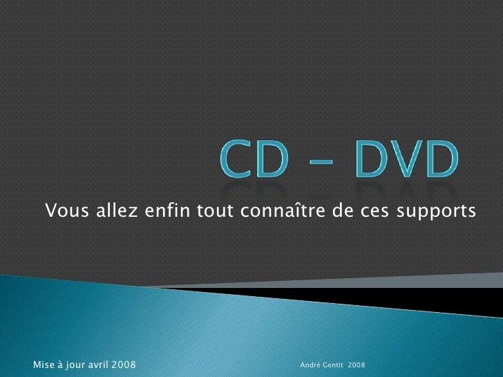 CD - DVD<br />Vous allez enfin tout connaîtrede ces supports<br />André Gentit  2008<br />Mise à jour avril 2008<br />