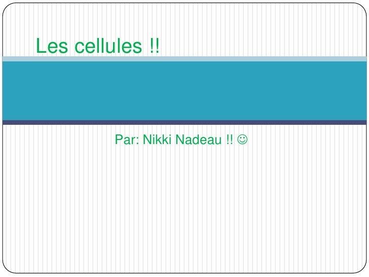 Par: Nikki Nadeau !!  <br />Les cellules !!<br />