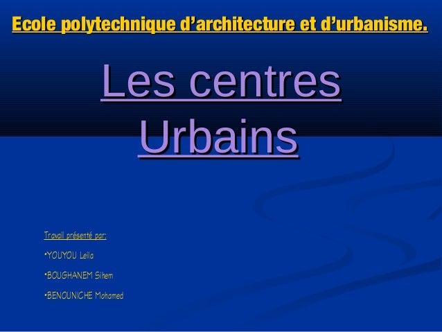 Les centresLes centresUrbainsUrbainsEcole polytechnique d'architecture et d'urbanisme.Ecole polytechnique d'architecture e...