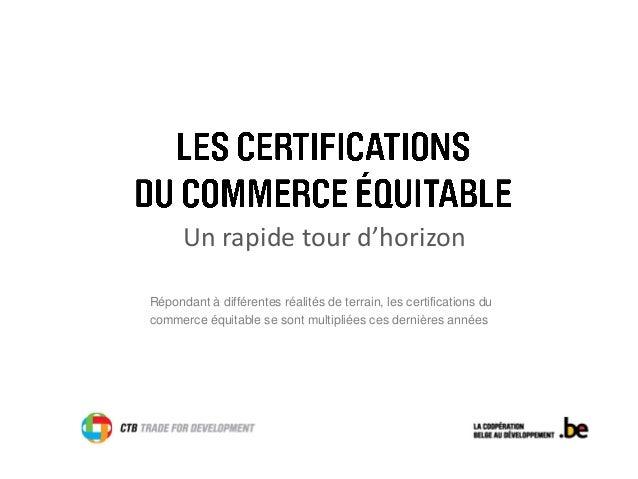 Un rapide tour d'horizon  Répondant à différentes réalités de terrain, les certifications du commerce équitable se sont mu...