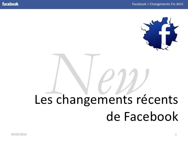Facebook > Changements Fin AVril<br />New<br />Les changementsrécents de Facebook<br />05/05/2010<br />1<br />